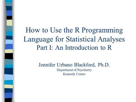 How to Use the R Programming Language for Statistical Analyses Part I: An Introduction to R Jennifer Urbano Blackford, Ph.D. Department of Psychiatry Kennedy.