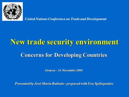 New trade security environment Concerns for Developing Countries Geneva - 14 November 2003 Presented by José María Rubiato - prepared with Eva Spiliopoulos.