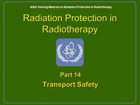 Radiation Protection in Radiotherapy Part 14 Transport Safety IAEA Training Material on Radiation Protection in Radiotherapy.
