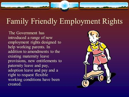Family Friendly Employment Rights The Government has introduced a range of new employment rights designed to help working parents. In addition to amendments.