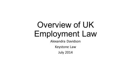 Overview of UK Employment Law Alexandra Davidson Keystone Law July 2014.