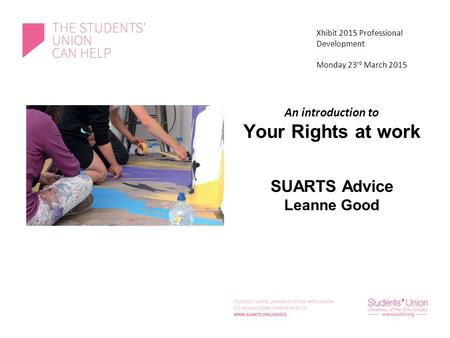 An introduction to Your Rights at work SUARTS Advice Leanne Good Xhibit 2015 Professional Development Monday 23 rd March 2015.