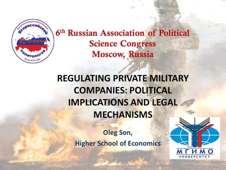 REGULATING PRIVATE MILITARY COMPANIES: POLITICAL IMPLICATIONS AND LEGAL MECHANISMS Oleg Son, Higher School of Economics 6 th Russian Association of Political.