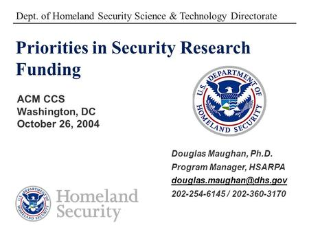 Priorities in Security Research Funding ACM CCS Washington, DC October 26, 2004 Dept. of Homeland Security Science & Technology Directorate Douglas Maughan,
