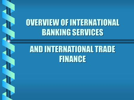 OVERVIEW OF INTERNATIONAL BANKING SERVICES AND INTERNATIONAL TRADE FINANCE.