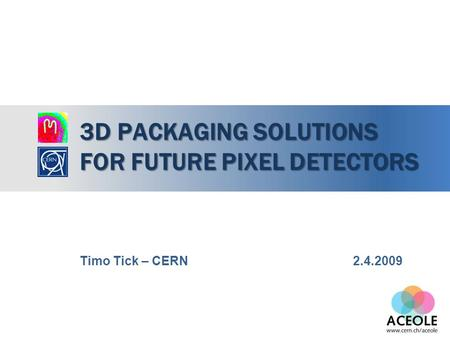 3D PACKAGING SOLUTIONS FOR FUTURE PIXEL DETECTORS Timo Tick – CERN 2.4.2009.