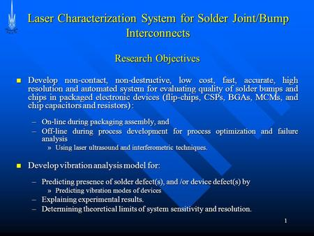 1 Research Objectives Develop non-contact, non-destructive, low cost, fast, accurate, high resolution and automated system for evaluating quality of solder.