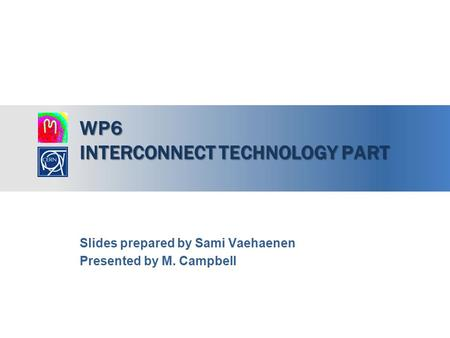 WP6 INTERCONNECT TECHNOLOGY PART Slides prepared by Sami Vaehaenen Presented by M. Campbell.