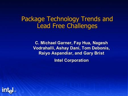 Package Technology Trends and Lead Free Challenges C. Michael Garner, Fay Hua, Nagesh Vodrahalli, Ashay Dani, Tom Debonis, Raiyo Aspandiar, and Gary Brist.