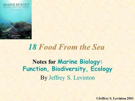 18 Food From the Sea Notes for Marine Biology: Function, Biodiversity, Ecology By Jeffrey S. Levinton ©Jeffrey S. Levinton 2001.
