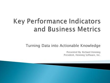 Turning Data into Actionable Knowledge Presented By: Richard Henning President, Henning Software, Inc.