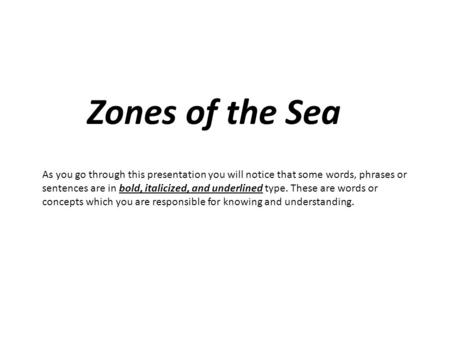 Zones of the Sea As you go through this presentation you will notice that some words, phrases or sentences are in bold, italicized, and underlined type.