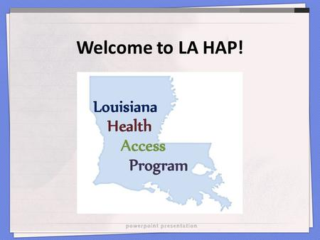 Welcome to LA HAP!. What is LA HAP? Louisiana Health Access Program L-DAP: Medicine HIP: Insurance premiums and cost-shares A part of the Ryan White program.