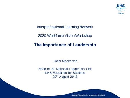 Quality Education for a healthier Scotland Interprofessional Learning Network 2020 Workforce Vision Workshop The Importance of Leadership Hazel Mackenzie.