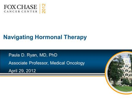 2012 Navigating Hormonal Therapy Paula D. Ryan, MD, PhD Associate Professor, Medical Oncology April 29, 2012.