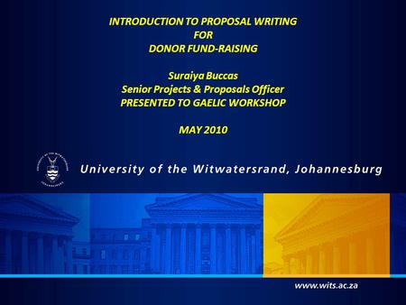 INTRODUCTION TO PROPOSAL WRITING FOR DONOR FUND-RAISING Suraiya Buccas Senior Projects & Proposals Officer PRESENTED TO GAELIC WORKSHOP MAY 2010.