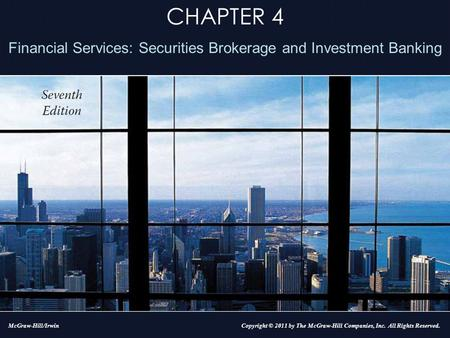 CHAPTER 4 Financial Services: Securities Brokerage and Investment Banking Copyright © 2011 by The McGraw-Hill Companies, Inc. All Rights Reserved.McGraw-Hill/Irwin.