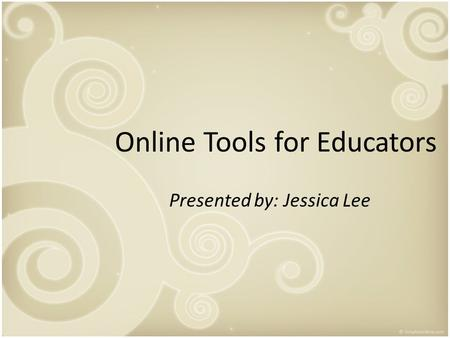 Online Tools for Educators Presented by: Jessica Lee.