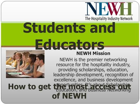NEWH Mission NEWH is the premier networking resource for the hospitality industry, providing scholarships, education, leadership development, recognition.
