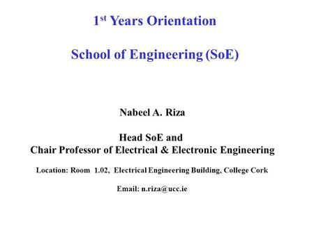 1 st Years Orientation School of Engineering (SoE) Nabeel A. Riza Head SoE and Chair Professor of Electrical & Electronic Engineering Location: Room 1.02,