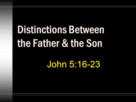 Distinctions Between the Father & the Son John 5:16-23.
