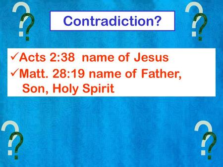 Contradiction? Acts 2:38 name of Jesus Matt. 28:19 name of Father, Son, Holy Spirit.