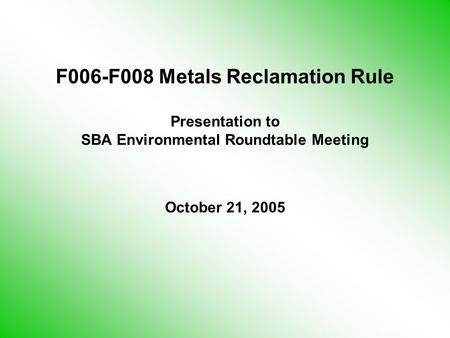 F006-F008 Metals Reclamation Rule Presentation to SBA Environmental Roundtable Meeting October 21, 2005.