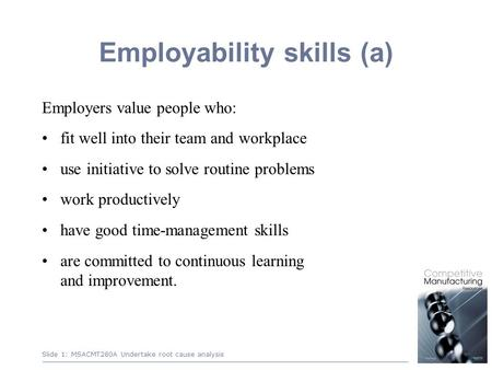 1 Employability skills (a) Employers value people who: fit well into their team and workplace use initiative to solve routine problems work productively.