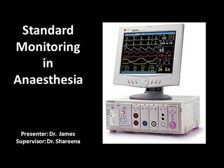 Presenter: Dr. James Supervisor: Dr. Shareena Standard Monitoring in Anaesthesia.