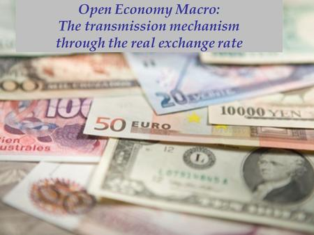Open Economy Macro: The transmission mechanism through the real exchange rate.