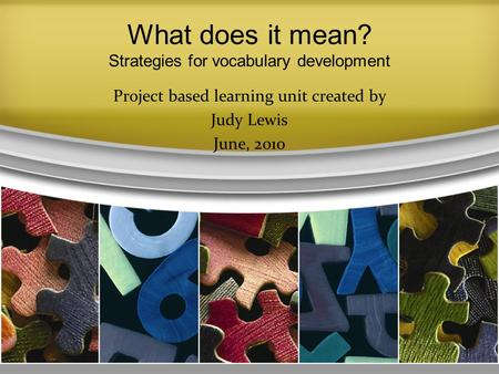What does it mean? Strategies for vocabulary development Project based learning unit created by Judy Lewis June, 2010 1.