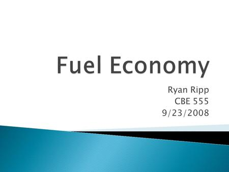 Ryan Ripp CBE 555 9/23/2008.  Gasoline prices up 70% since January 2007  Decreasing dependence on foreign oil is a national priority  Global warming.