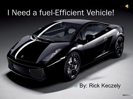 I Need a fuel-Efficient Vehicle!  By: Rick Keczely.