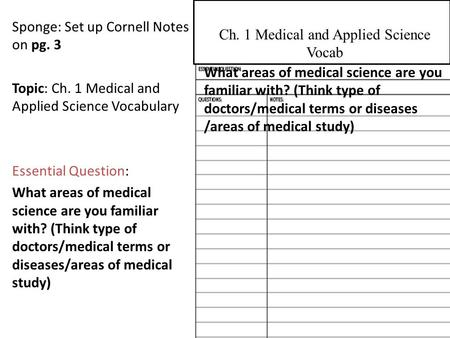 Sponge: Set up Cornell Notes on pg. 3 Topic: Ch. 1 Medical and Applied Science Vocabulary Essential Question: What areas of medical science are you familiar.