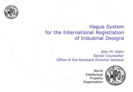 Hague System for the International Registration of Industrial Designs World Intellectual Property Organization Alan M. Datri Senior Counsellor Office of.