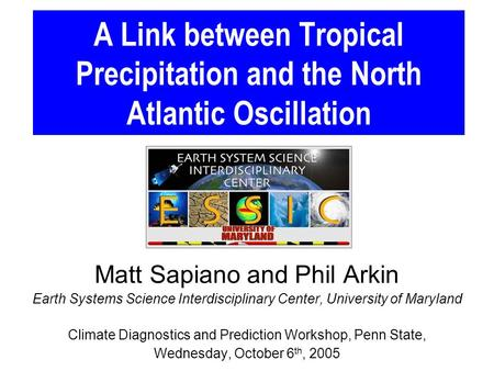 A Link between Tropical Precipitation and the North Atlantic Oscillation Matt Sapiano and Phil Arkin Earth Systems Science Interdisciplinary Center, University.
