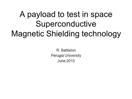 A payload to test in space Superconductive Magnetic Shielding technology R. Battiston Perugia University June 2010.