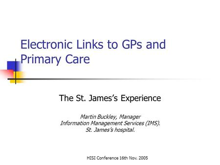 HISI Conference 16th Nov. 2005 Electronic Links to GPs and Primary Care The St. James's Experience Martin Buckley, Manager Information Management Services.