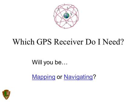Will you be… MappingMapping or Navigating?Navigating Which GPS Receiver Do I Need?
