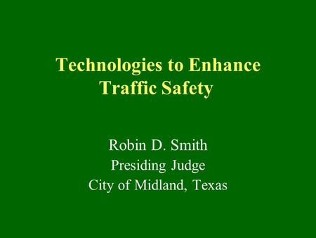 Technologies to Enhance Traffic Safety Robin D. Smith Presiding Judge City of Midland, Texas.