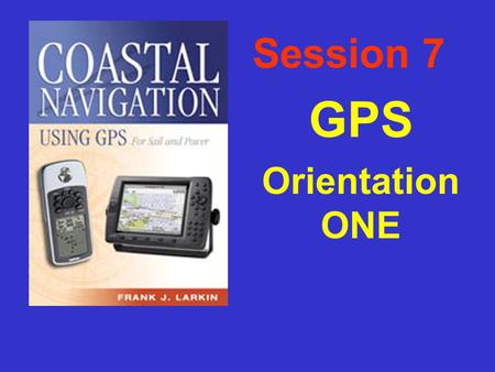 Session 7 GPS Orientation ONE Outline of Presentation F GPS, how it works & what you need to check. F Basic receiver functions – what is it telling you?