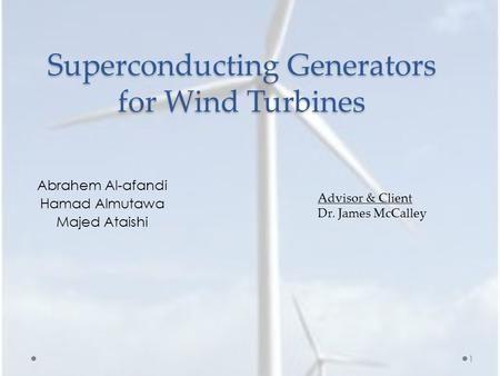 Superconducting Generators for Wind Turbines Abrahem Al-afandi Hamad Almutawa Majed Ataishi Advisor & Client Dr. James McCalley 1.