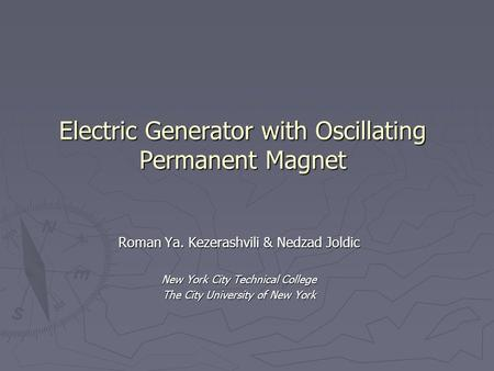 Electric Generator with Oscillating Permanent Magnet Roman Ya. Kezerashvili & Nedzad Joldic New York City Technical College The City University of New.