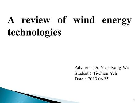 1 Adviser : Dr. Yuan-Kang Wu Student : Ti-Chun Yeh Date : 2013.06.25 A review of wind energy technologies.