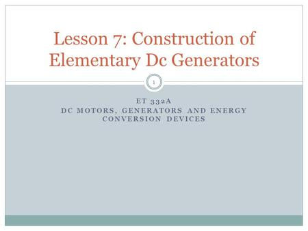 ET 332A DC MOTORS, GENERATORS AND ENERGY CONVERSION DEVICES Lesson 7: Construction of Elementary Dc Generators 1.