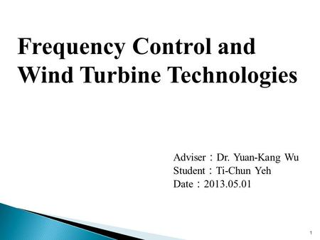 1 Adviser : Dr. Yuan-Kang Wu Student : Ti-Chun Yeh Date : 2013.05.01 Frequency Control and Wind Turbine Technologies.