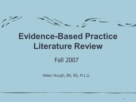 1 Evidence-Based Practice Literature Review Fall 2007 Helen Hough, BA, BS, M.L.S.