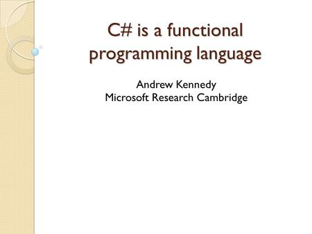 C# is a functional programming language Andrew Kennedy Microsoft Research Cambridge.