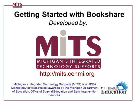 Getting Started with Bookshare Developed by: Michigan's Integrated Technology Supports (MITS) is an IDEA Mandated Activities Project awarded by the Michigan.