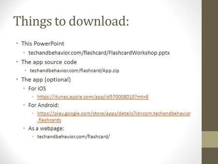 Things to download: This PowerPoint techandbehavior.com/flashcard/FlashcardWorkshop.pptx The app source code techandbehavior.com/flashcard/App.zip The.